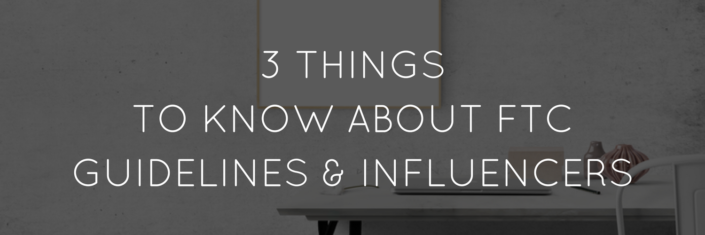 3 THINGS TO KNOW ABOUT FTC GUIDELINES & INFLUENCERS